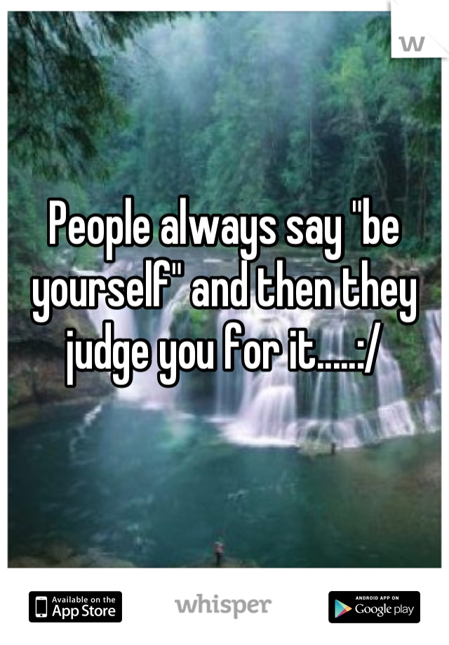 "People always say ""be yourself"" and then they judge you for it.....:/"