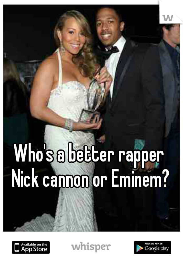 Who's a better rapper Nick cannon or Eminem?