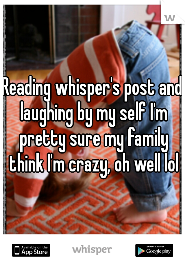 Reading whisper's post and laughing by my self I'm pretty sure my family think I'm crazy, oh well lol