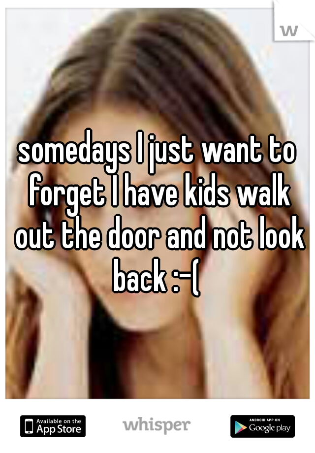 somedays I just want to forget I have kids walk out the door and not look back :-(