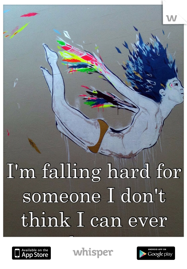 I'm falling hard for someone I don't think I can ever have.