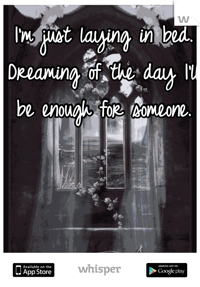 I'm just laying in bed. Dreaming of the day I'll be enough for someone.