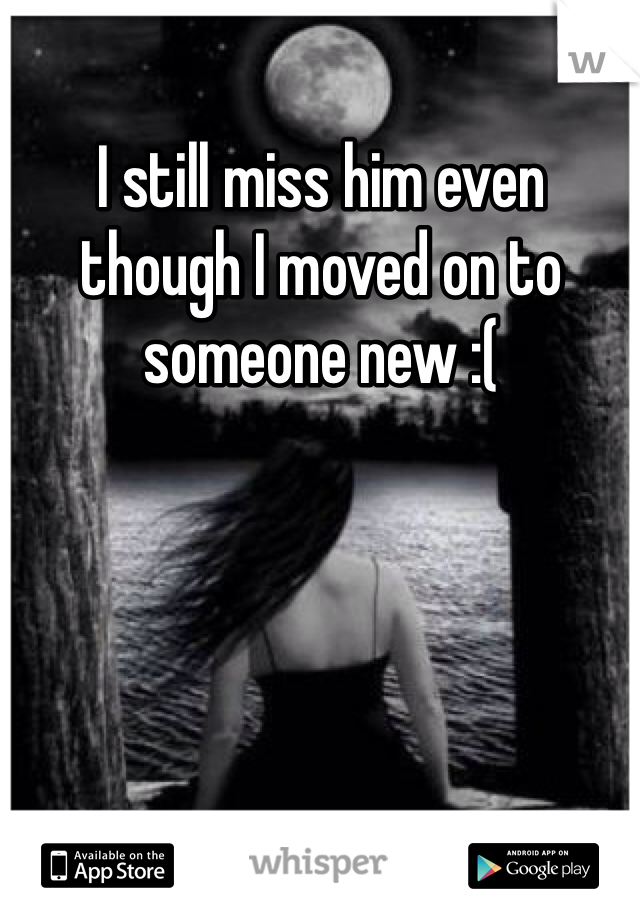 I still miss him even though I moved on to someone new :(