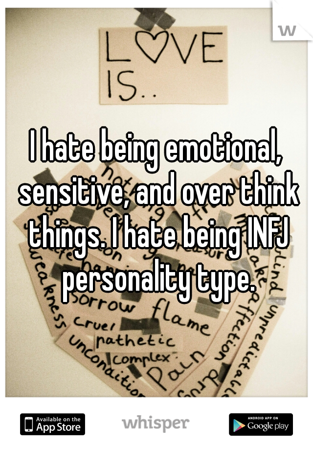 I hate being emotional, sensitive, and over think things. I hate being INFJ personality type.