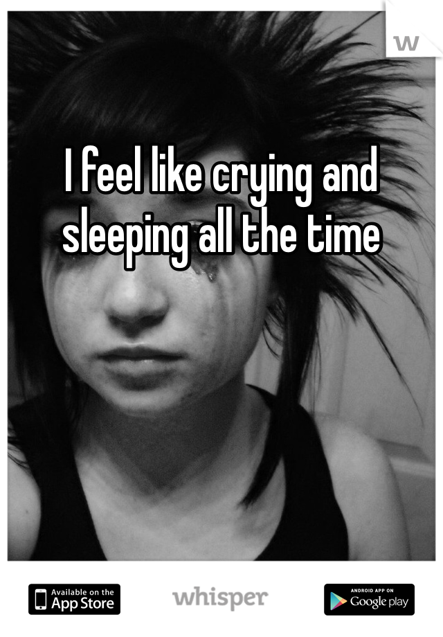 I feel like crying and sleeping all the time