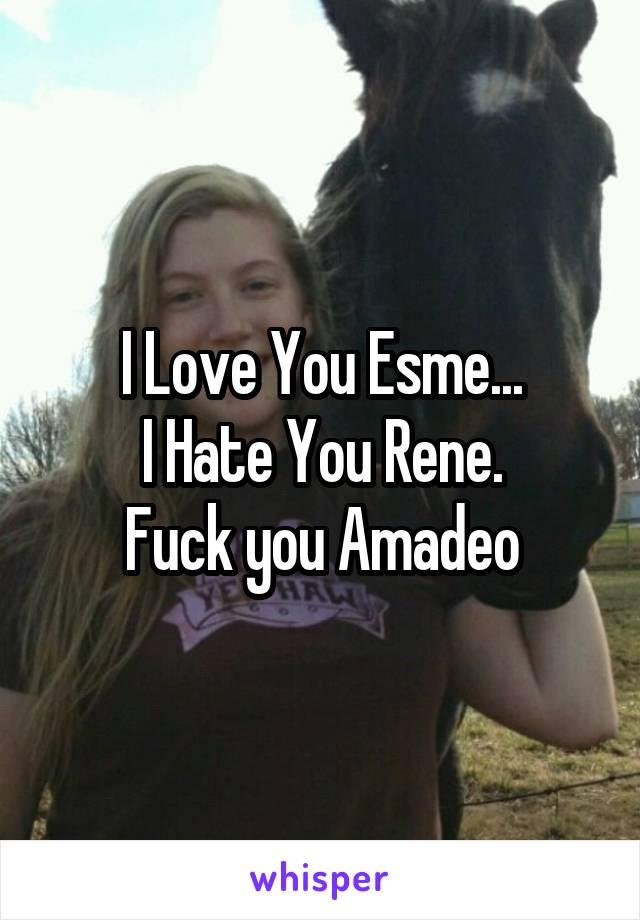 I Love You Esme... I Hate You Rene. Fuck you Amadeo