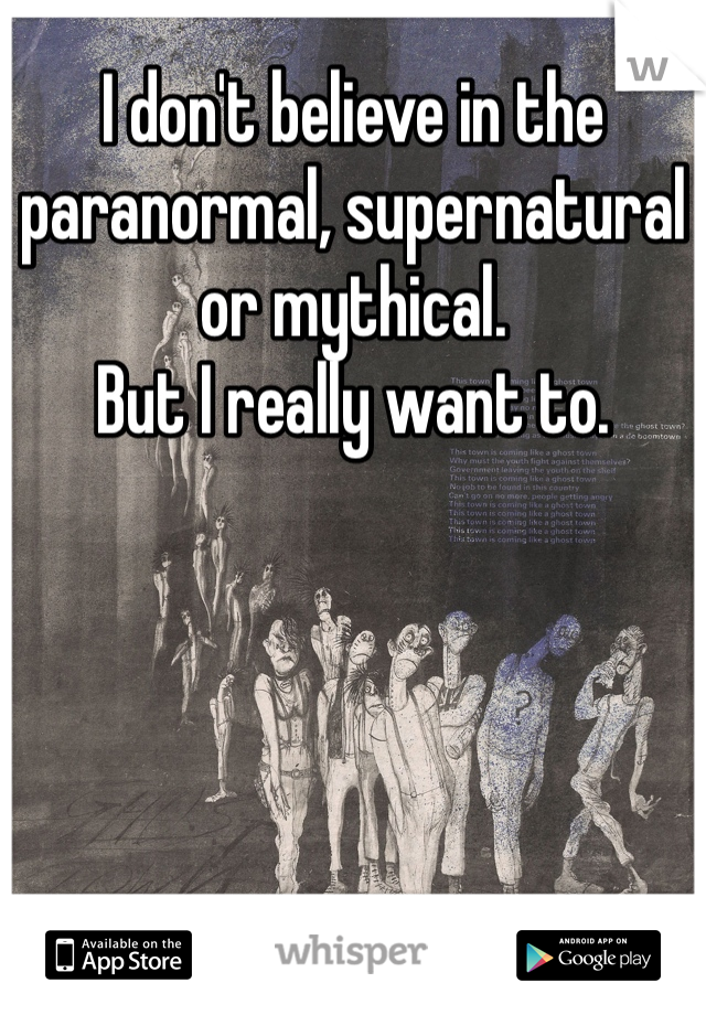 I don't believe in the paranormal, supernatural or mythical. But I really want to.