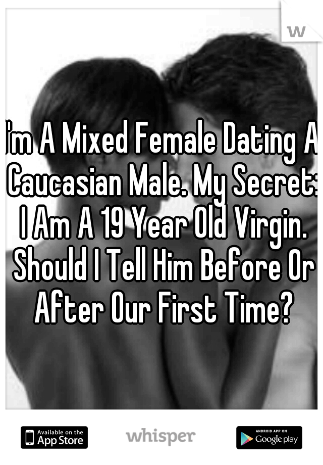 I'm A Mixed Female Dating A Caucasian Male. My Secret: I Am A 19 Year Old Virgin. Should I Tell Him Before Or After Our First Time?