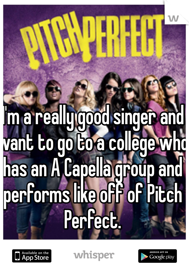 I'm a really good singer and want to go to a college who has an A Capella group and performs like off of Pitch Perfect.