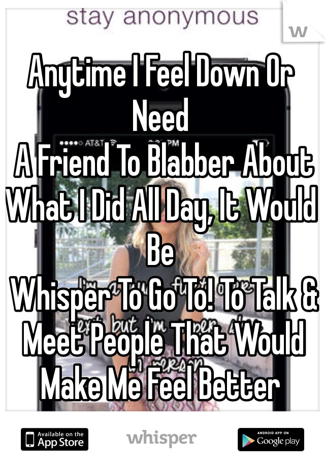 Anytime I Feel Down Or Need  A Friend To Blabber About What I Did All Day, It Would Be  Whisper To Go To! To Talk &  Meet People That Would Make Me Feel Better