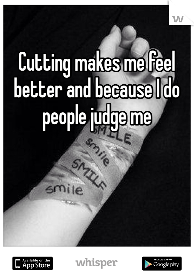 Cutting makes me feel better and because I do people judge me