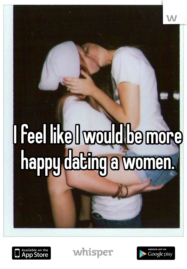 I feel like I would be more happy dating a women.