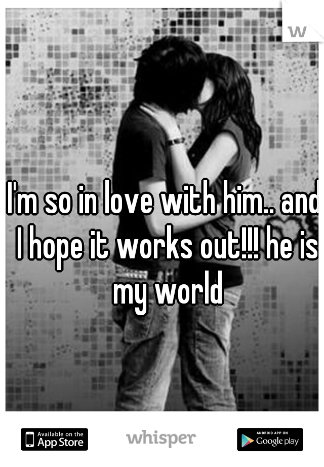 I'm so in love with him.. and I hope it works out!!! he is my world