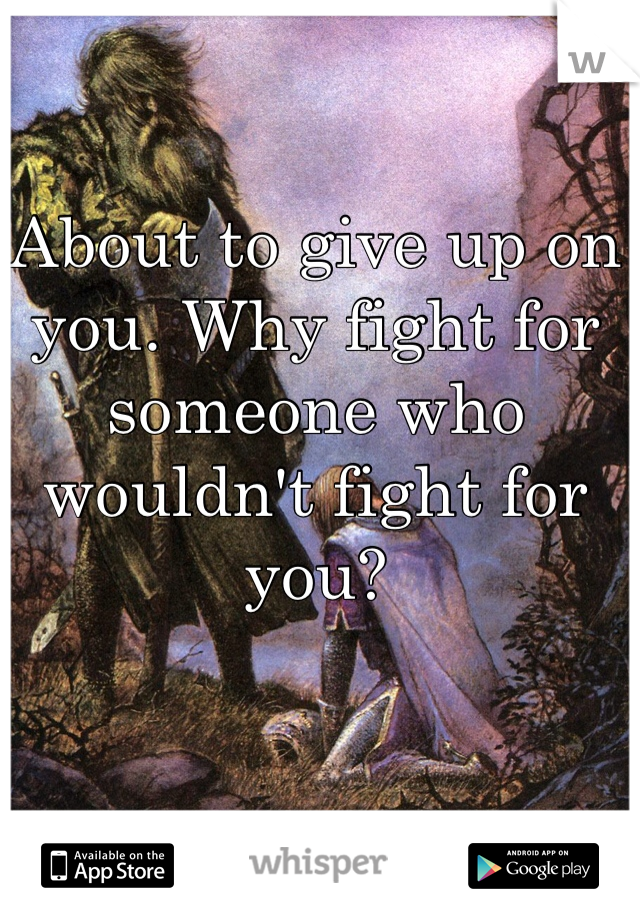 About to give up on you. Why fight for someone who wouldn't fight for you?