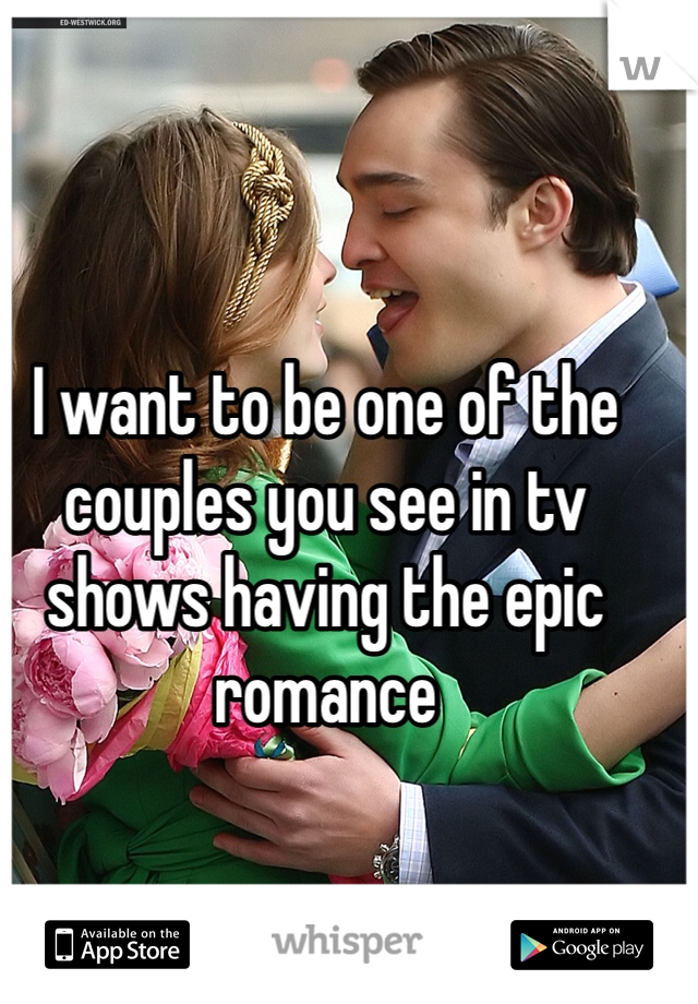 I want to be one of the couples you see in tv shows having the epic romance