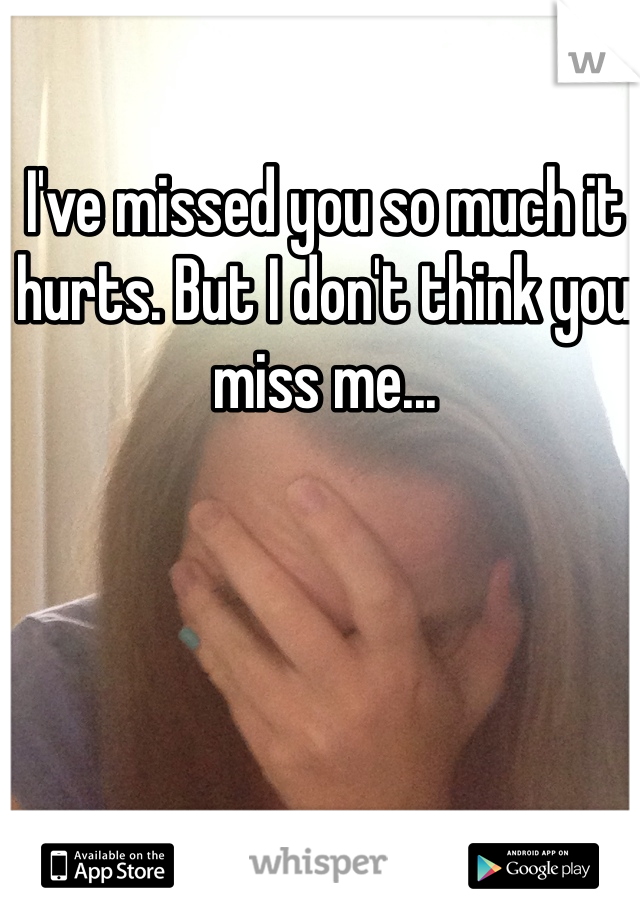 I've missed you so much it hurts. But I don't think you miss me...