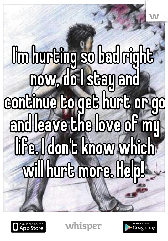 I'm hurting so bad right now, do I stay and continue to get hurt or go and leave the love of my life. I don't know which will hurt more. Help!