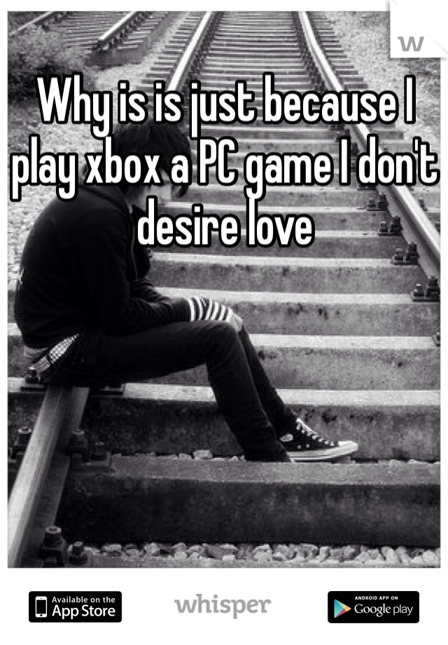 Why is is just because I play xbox a PC game I don't desire love