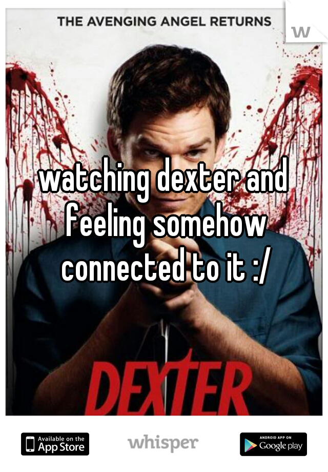 watching dexter and feeling somehow connected to it :/