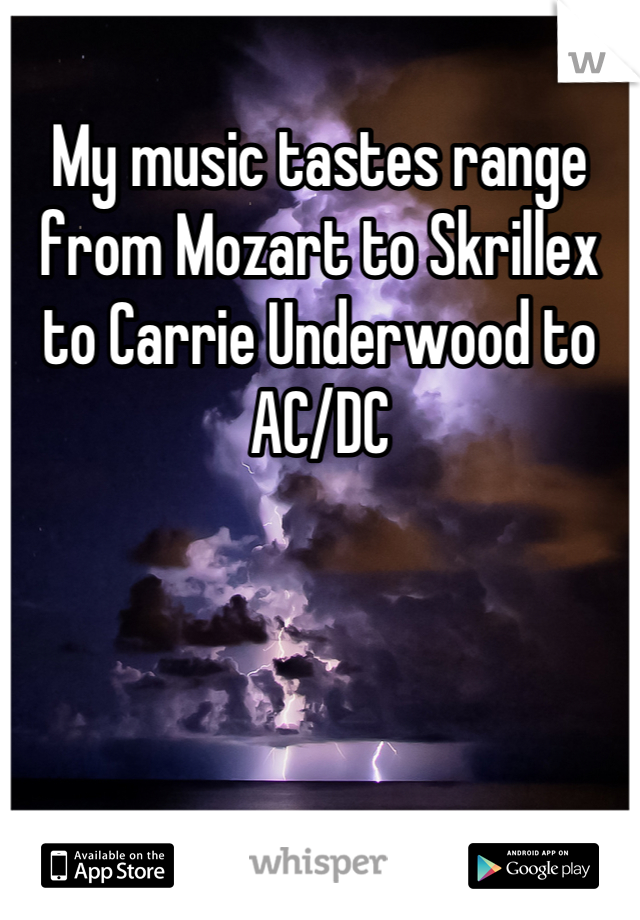 My music tastes range from Mozart to Skrillex to Carrie Underwood to AC/DC
