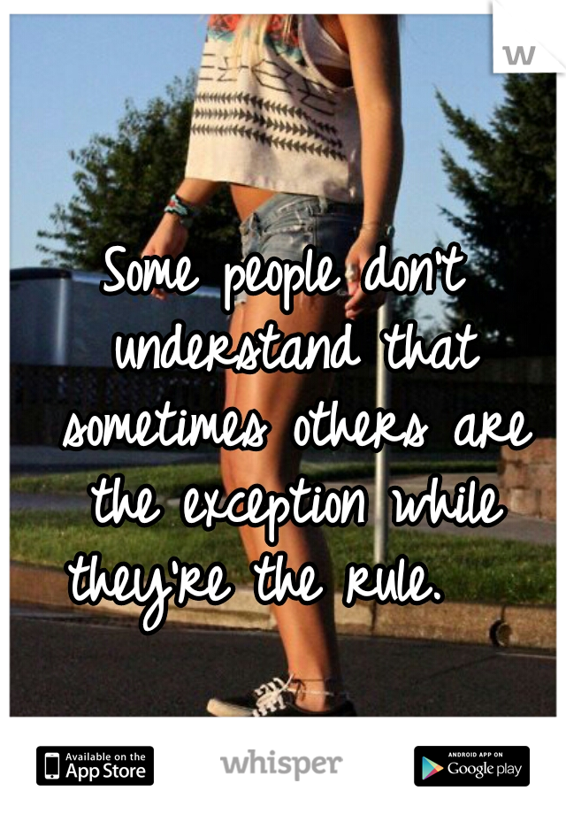 Some people don't understand that sometimes others are the exception while they're the rule.