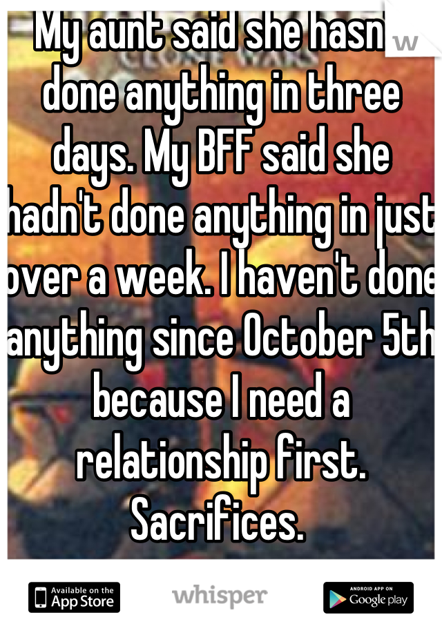 My aunt said she hasn't done anything in three days. My BFF said she hadn't done anything in just over a week. I haven't done anything since October 5th because I need a relationship first. Sacrifices.