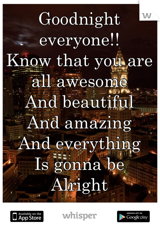 Goodnight everyone!! Know that you are all awesome And beautiful And amazing And everything  Is gonna be Alright