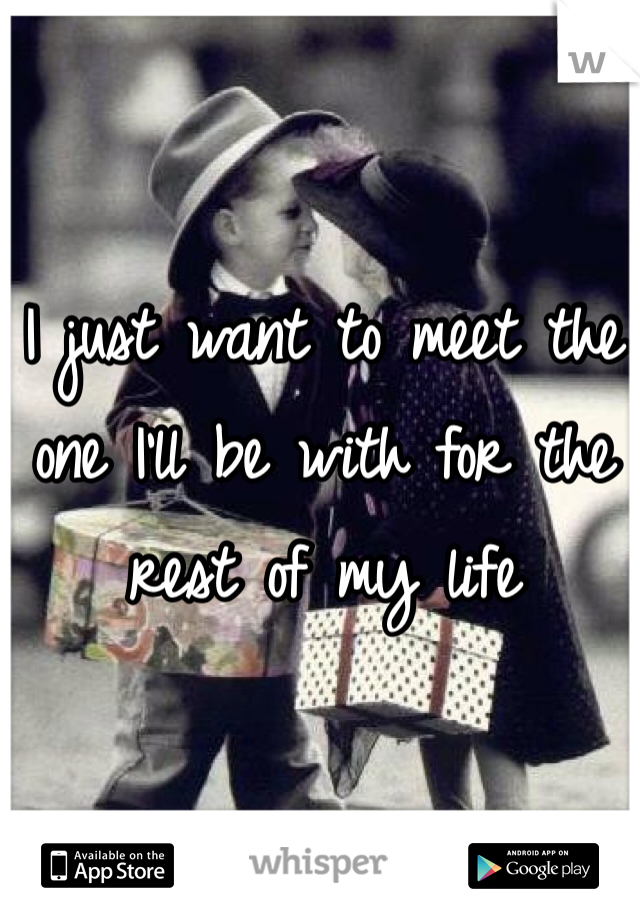 I just want to meet the one I'll be with for the rest of my life