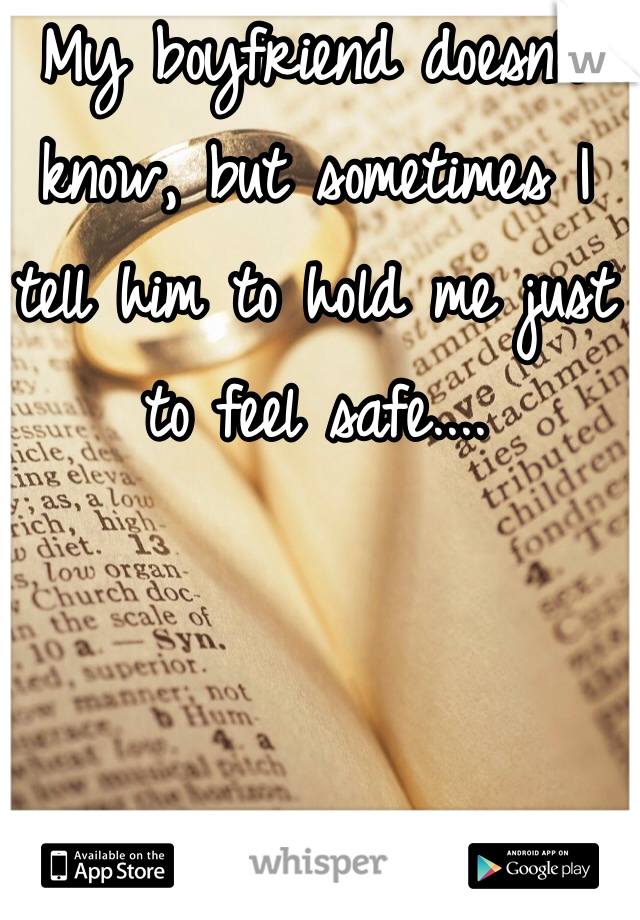 My boyfriend doesn't know, but sometimes I tell him to hold me just to feel safe....