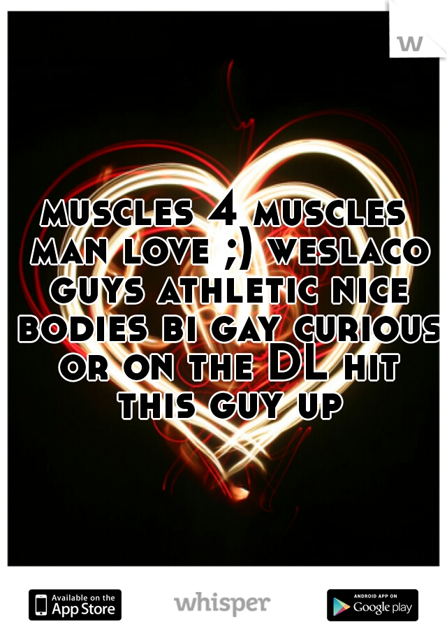 muscles 4 muscles man love ;) weslaco guys athletic nice bodies bi gay curious or on the DL hit this guy up