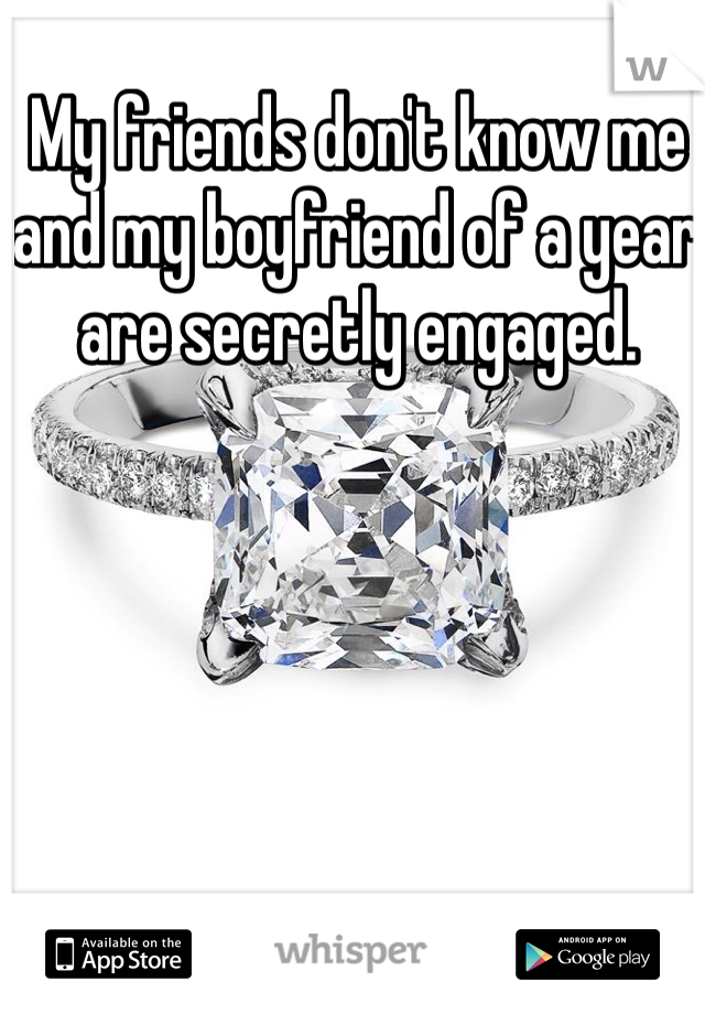 My friends don't know me and my boyfriend of a year are secretly engaged.