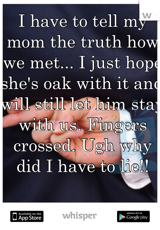 I have to tell my mom the truth how we met... I just hope she's oak with it and will still let him stay with us. Fingers crossed. Ugh why did I have to lie!!