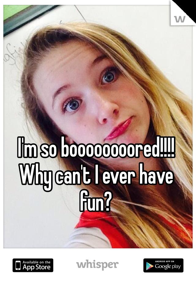 I'm so boooooooored!!!! Why can't I ever have fun?