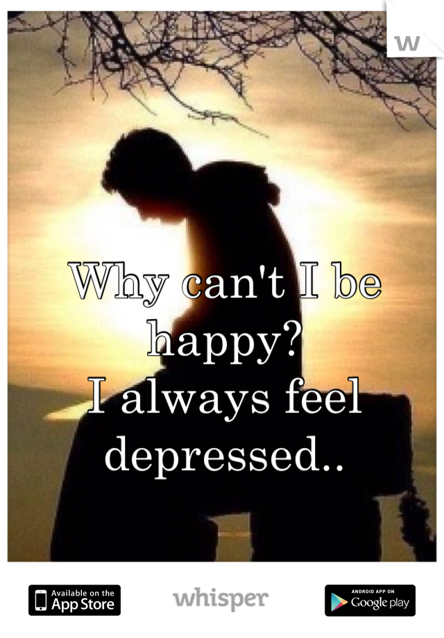 Why can't I be happy?  I always feel depressed..