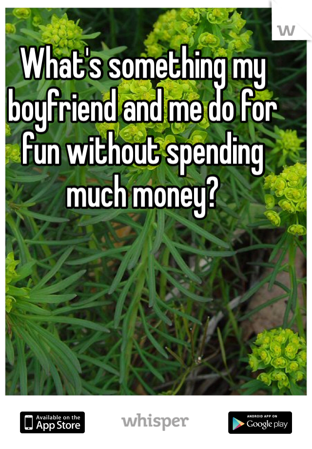 What's something my boyfriend and me do for fun without spending much money?