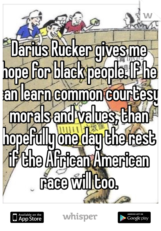 Darius Rucker gives me hope for black people. If he can learn common courtesy morals and values, than hopefully one day the rest if the African American race will too.