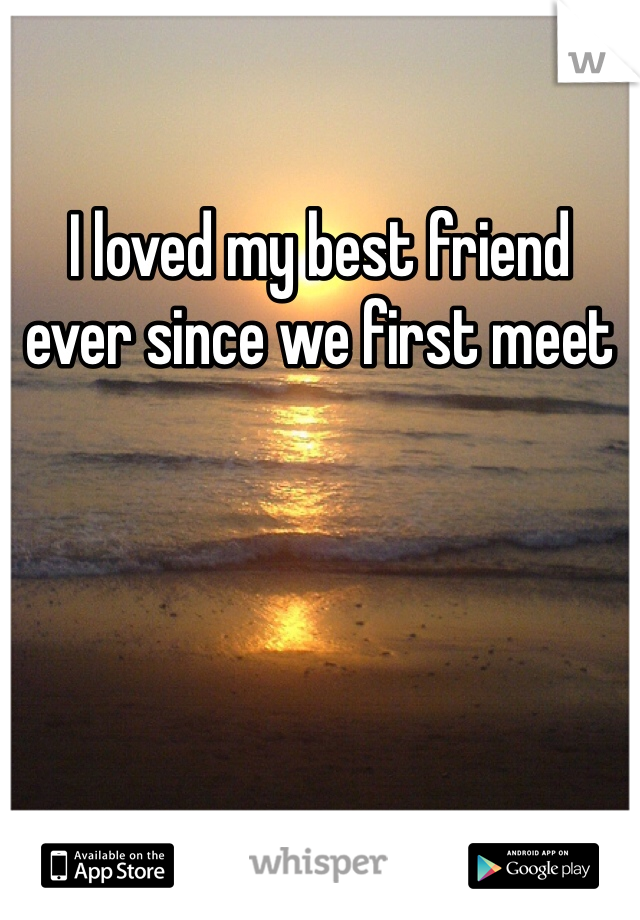 I loved my best friend ever since we first meet