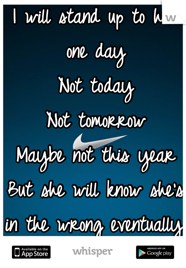 I will stand up to her one day  Not today Not tomorrow  Maybe not this year But she will know she's in the wrong eventually.