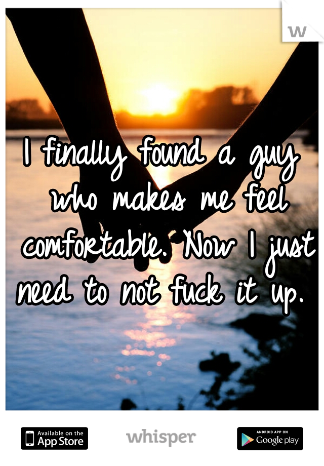 I finally found a guy who makes me feel comfortable. Now I just need to not fuck it up.