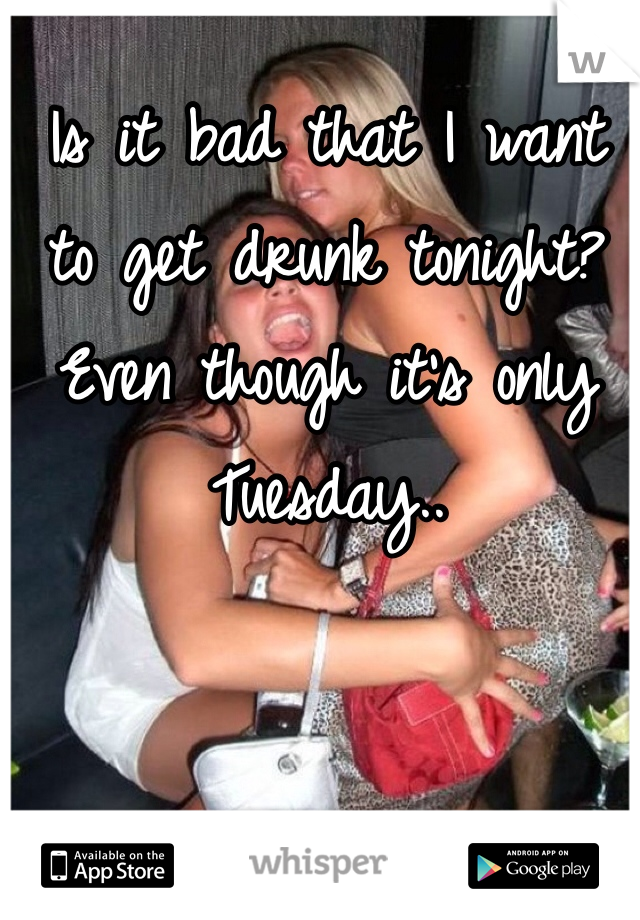 Is it bad that I want to get drunk tonight?  Even though it's only Tuesday..