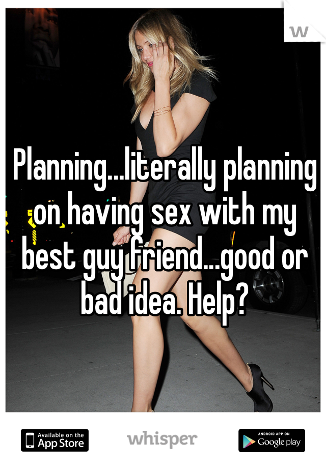 Planning...literally planning on having sex with my best guy friend...good or bad idea. Help?
