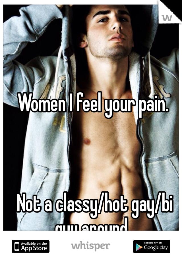 Women I feel your pain.     Not a classy/hot gay/bi guy around.