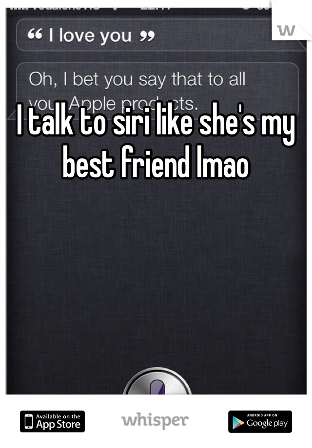I talk to siri like she's my best friend lmao