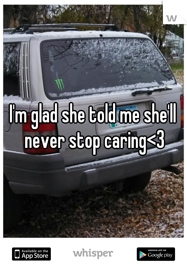 I'm glad she told me she'll never stop caring<3