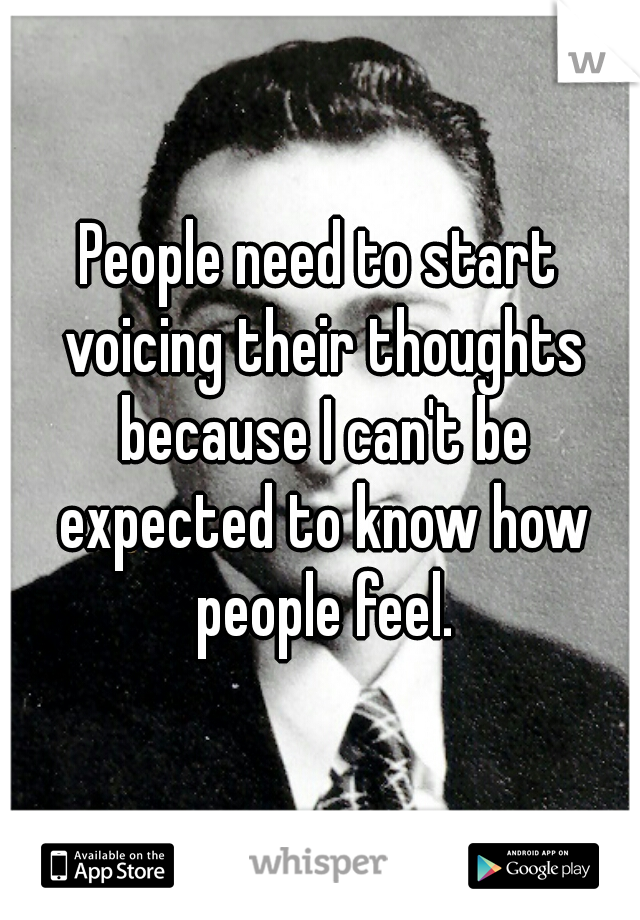 People need to start voicing their thoughts because I can't be expected to know how people feel.