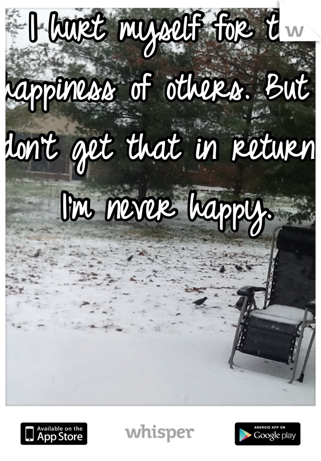 I hurt myself for the happiness of others. But I don't get that in return. I'm never happy.