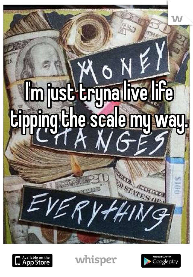 I'm just tryna live life tipping the scale my way.