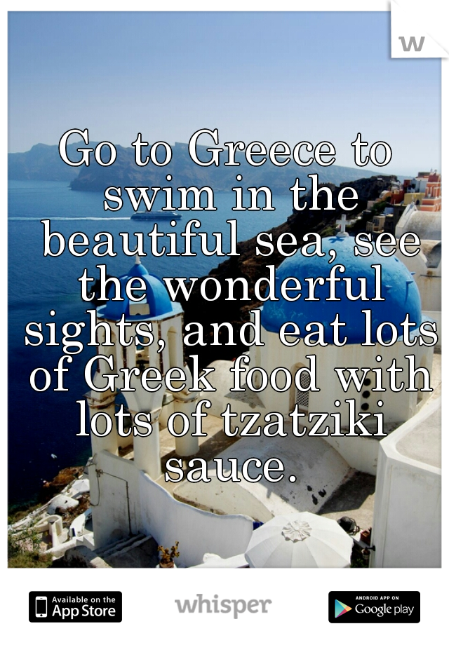 Go to Greece to swim in the beautiful sea, see the wonderful sights, and eat lots of Greek food with lots of tzatziki sauce.