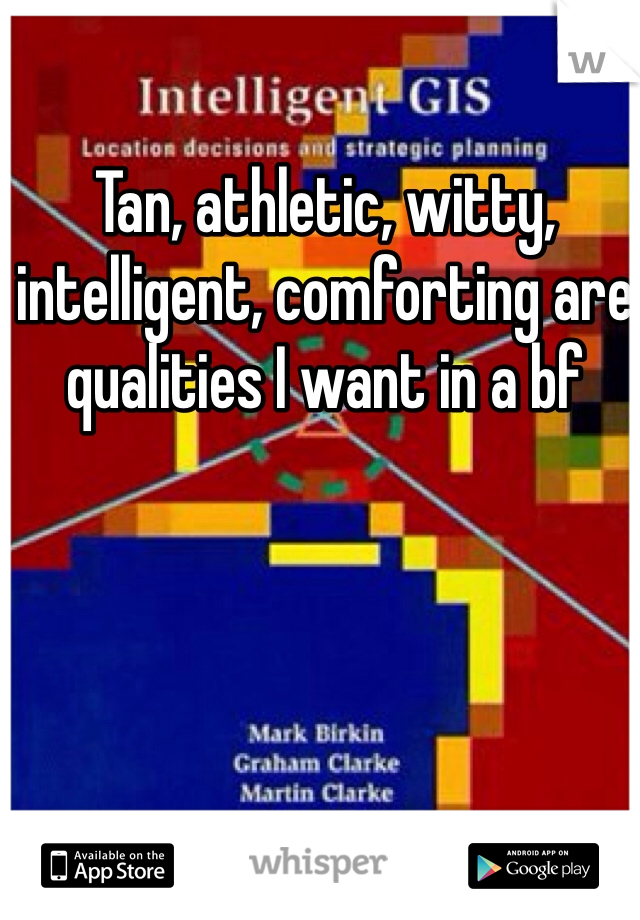 Tan, athletic, witty, intelligent, comforting are qualities I want in a bf