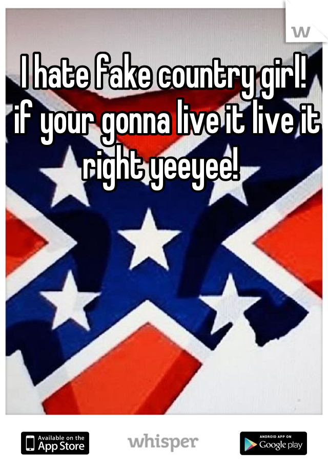 I hate fake country girl!  if your gonna live it live it right yeeyee!
